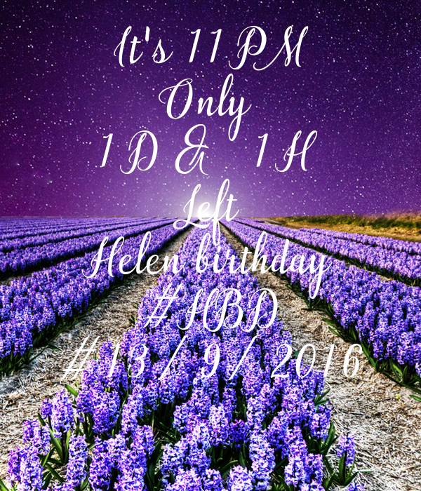 It's 11 PM Only  1 D &   1 H  Left Helen birthday #HBD #13/9/2016