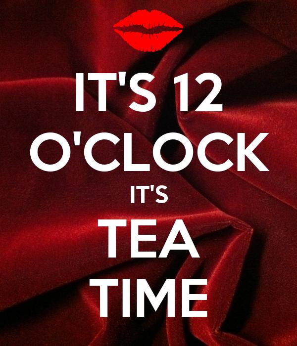IT'S 12 O'CLOCK IT'S TEA TIME