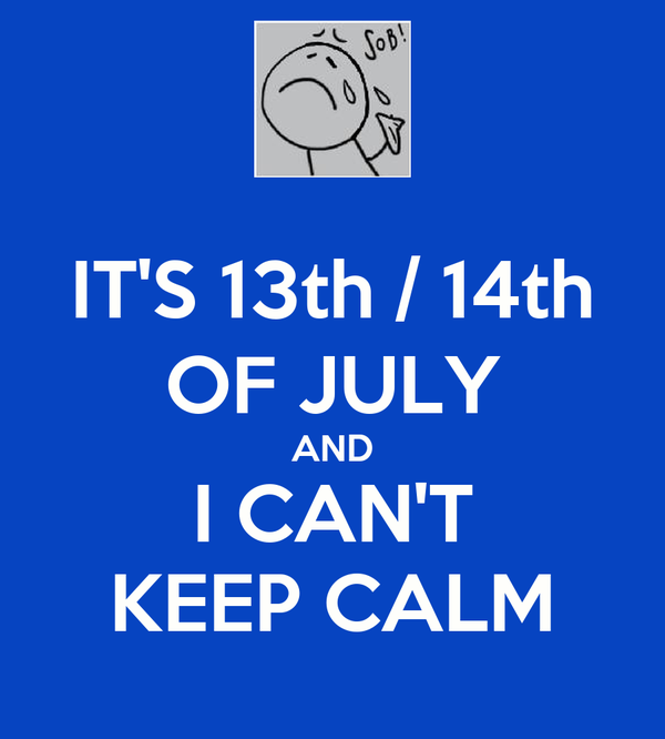 IT'S 13th / 14th OF JULY AND I CAN'T KEEP CALM