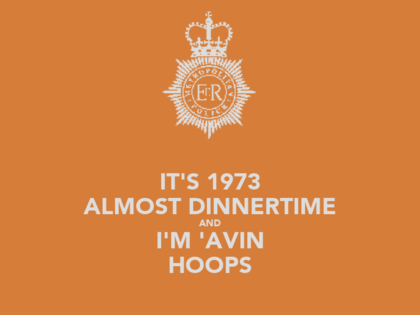 IT'S 1973 ALMOST DINNERTIME AND I'M 'AVIN HOOPS