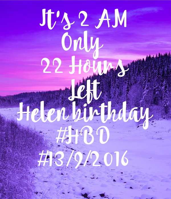 It's 2 AM Only  22 Hours Left Helen birthday #HBD #13/9/2016