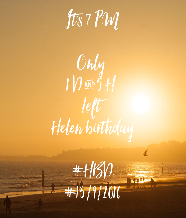 It's 7 PM  Only  1 D & 5 H  Left Helen birthday  #HBD #13/9/2016