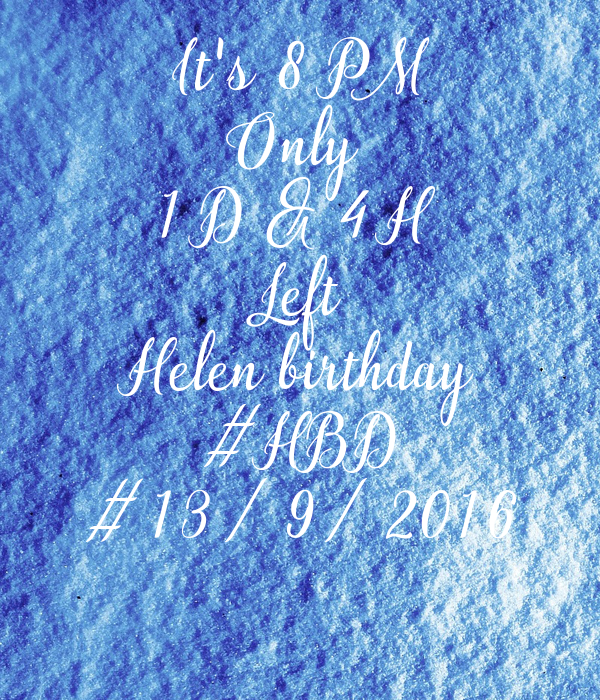 It's 8 PM Only  1 D & 4 H  Left Helen birthday #HBD #13/9/2016