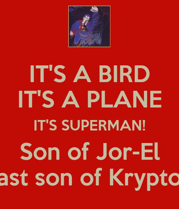 IT'S A BIRD IT'S A PLANE IT'S SUPERMAN! Son of Jor-El Last son of Krypton
