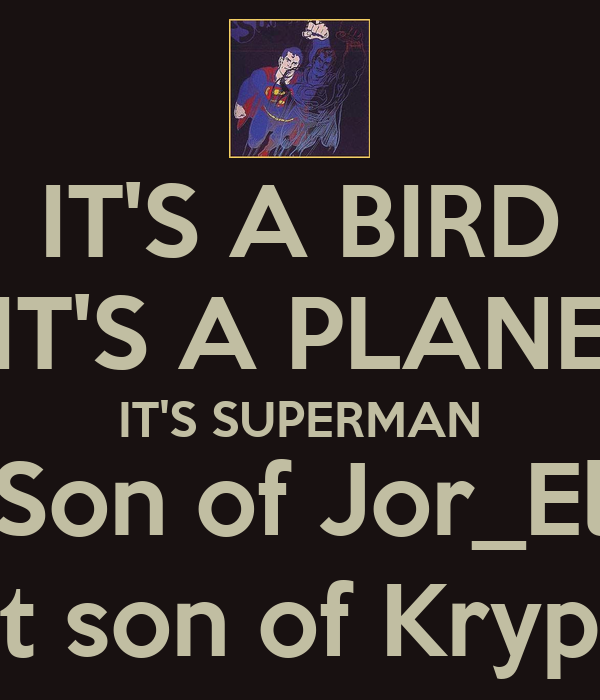 IT'S A BIRD IT'S A PLANE IT'S SUPERMAN Son of Jor_El Last son of Krypton