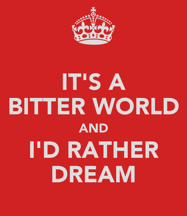 IT'S A BITTER WORLD AND I'D RATHER DREAM