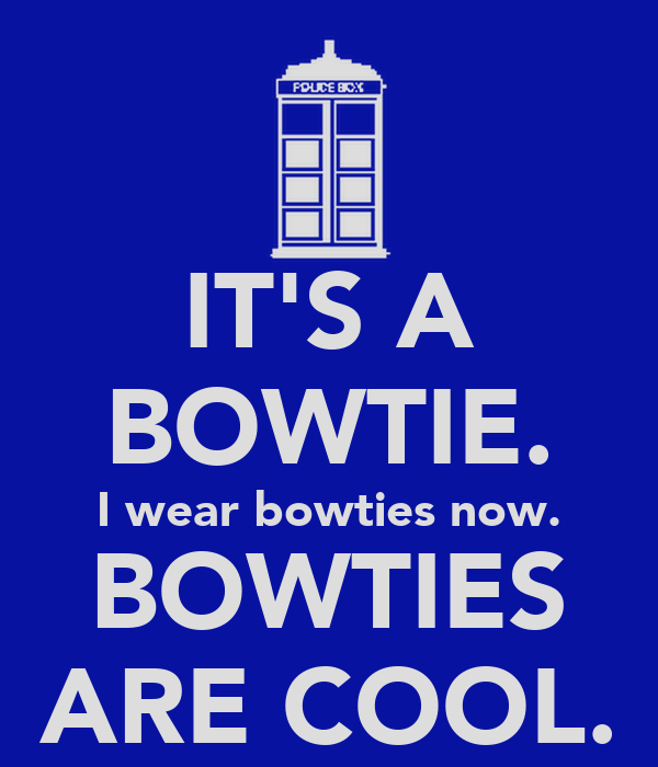 IT'S A BOWTIE. I wear bowties now. BOWTIES ARE COOL.