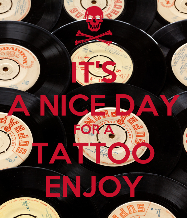 IT'S A NICE DAY FOR A TATTOO ENJOY