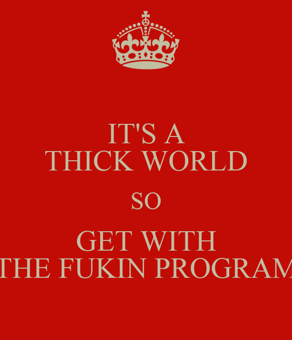 IT'S A THICK WORLD SO GET WITH THE FUKIN PROGRAM