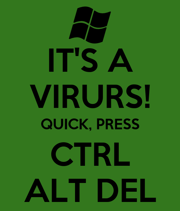 IT'S A VIRURS! QUICK, PRESS CTRL ALT DEL