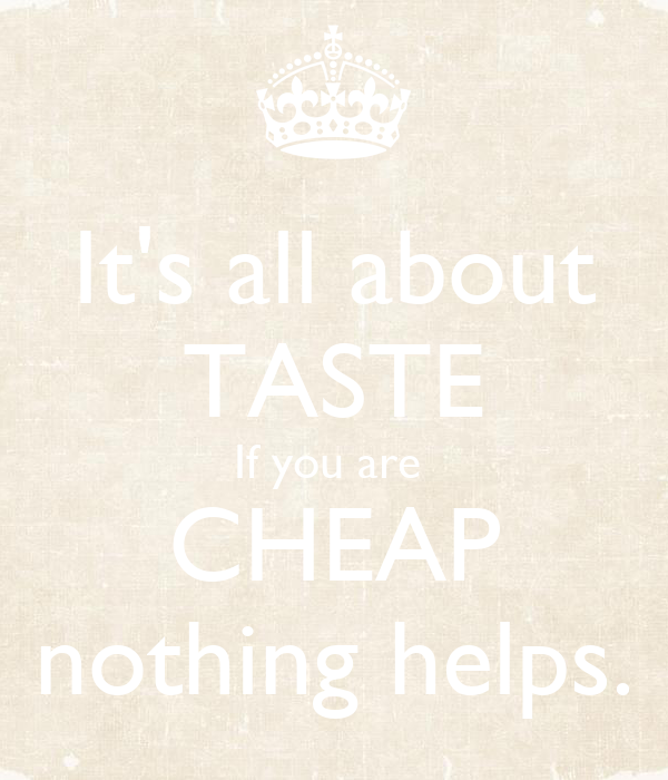 It's all about TASTE If you are  CHEAP nothing helps.