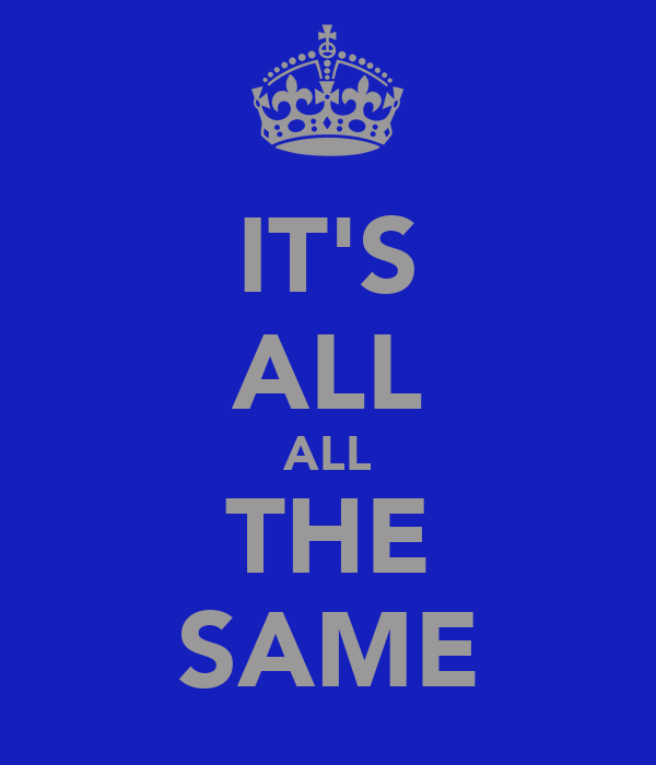IT'S ALL ALL THE SAME