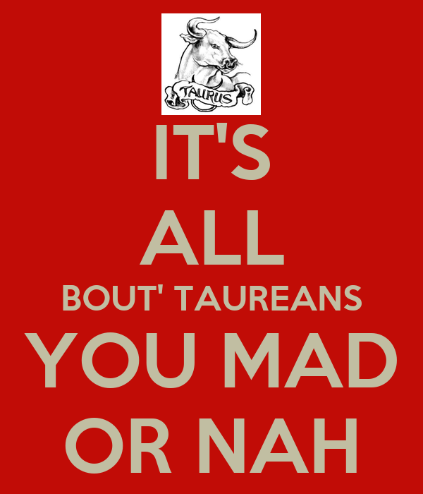 IT'S ALL BOUT' TAUREANS YOU MAD OR NAH