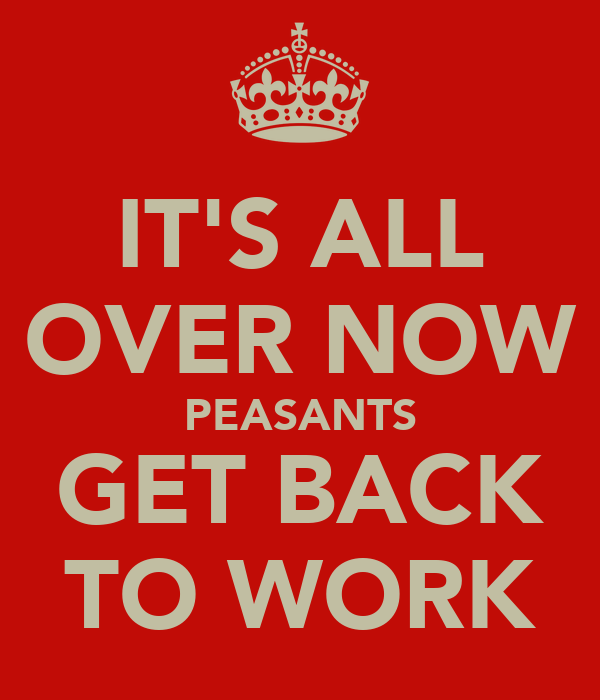 IT'S ALL OVER NOW PEASANTS GET BACK TO WORK