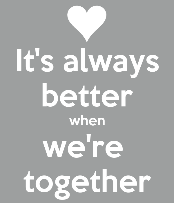 It's always better when we're  together