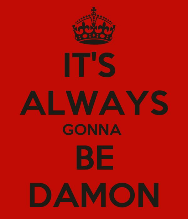 IT'S  ALWAYS GONNA  BE DAMON