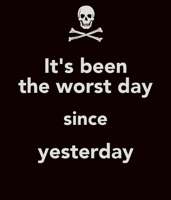 It's been the worst day since yesterday