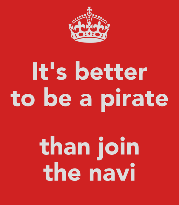 It's better to be a pirate  than join the navi
