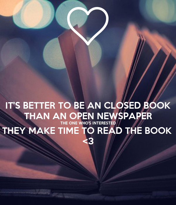 IT'S BETTER TO BE AN CLOSED BOOK THAN AN OPEN NEWSPAPER THE ONE WHO'S INTERESTED THEY MAKE TIME TO READ THE BOOK  <3