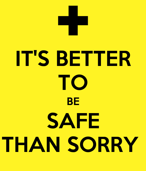 IT'S BETTER TO BE SAFE THAN SORRY