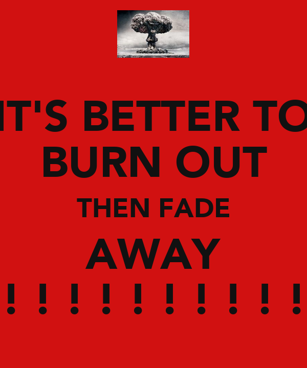 IT'S BETTER TO BURN OUT THEN FADE AWAY ! ! ! ! ! ! ! ! ! !