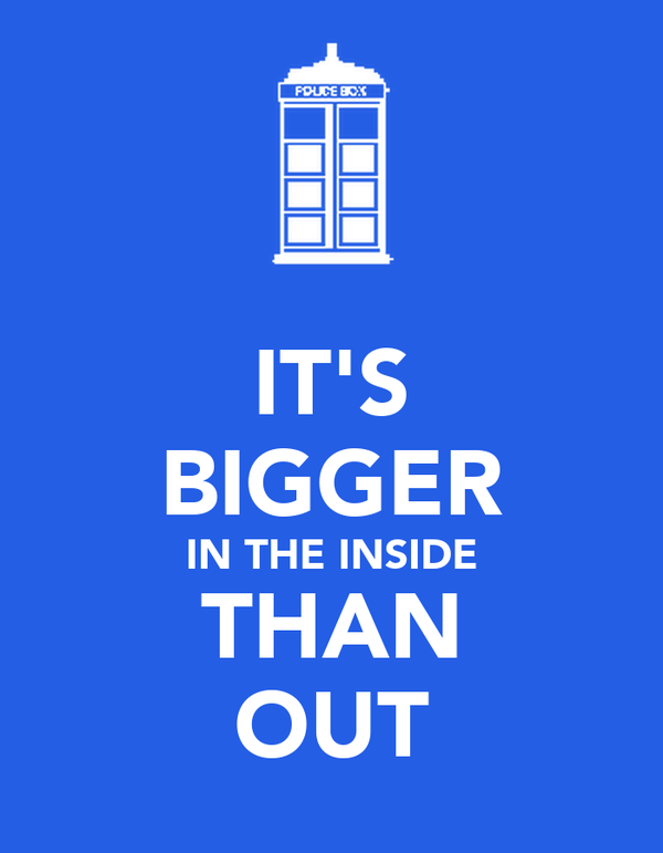 IT'S BIGGER IN THE INSIDE THAN OUT
