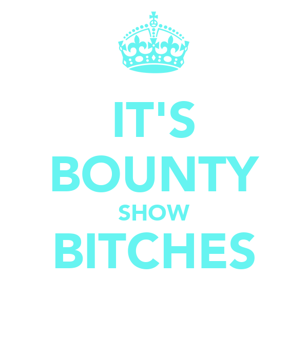 IT'S BOUNTY SHOW BITCHES