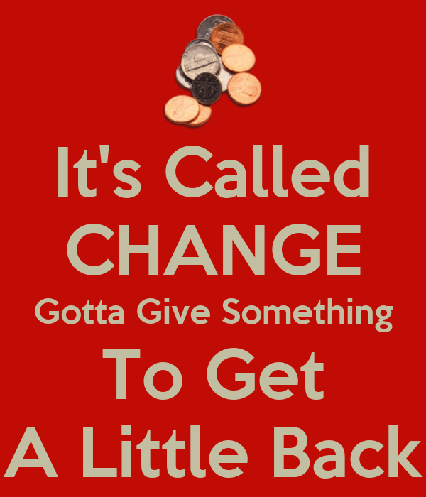 It's Called CHANGE Gotta Give Something To Get A Little Back