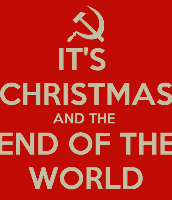 IT'S  CHRISTMAS AND THE  END OF THE WORLD