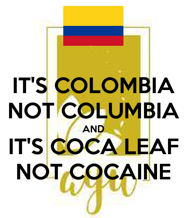 IT'S COLOMBIA NOT COLUMBIA AND IT'S COCA LEAF NOT COCAINE