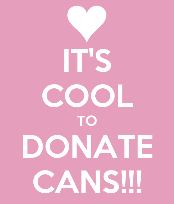 IT'S COOL TO DONATE CANS!!!