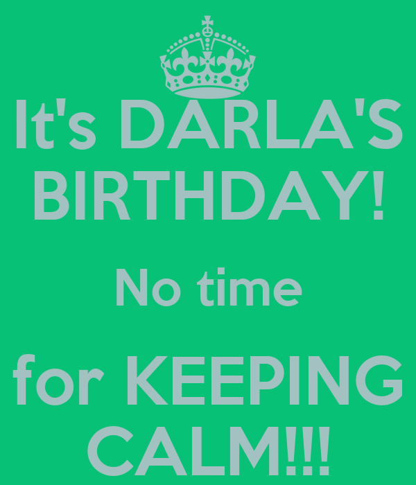 It's DARLA'S BIRTHDAY! No time for KEEPING CALM!!!
