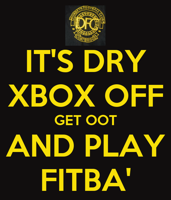 IT'S DRY XBOX OFF GET OOT AND PLAY FITBA'
