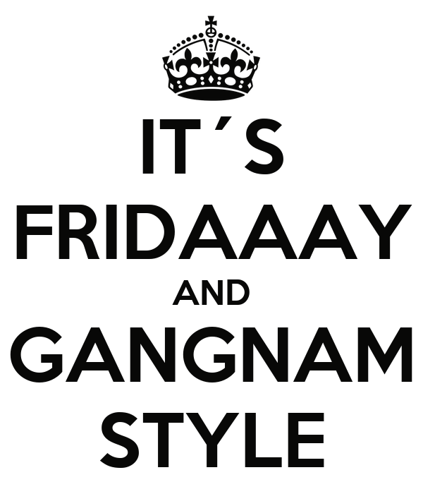 IT´S FRIDAAAY AND GANGNAM STYLE