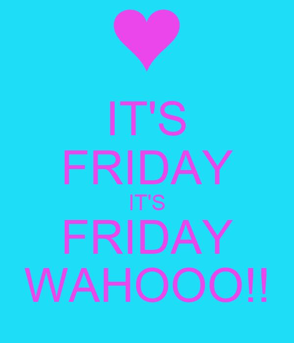 IT'S FRIDAY IT'S FRIDAY WAHOOO!!