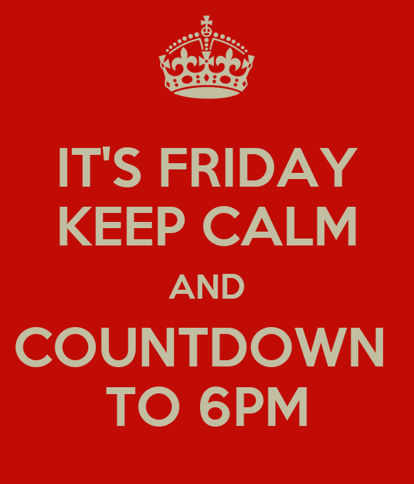 IT'S FRIDAY KEEP CALM AND COUNTDOWN  TO 6PM