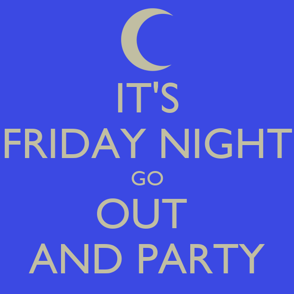 IT'S FRIDAY NIGHT GO OUT  AND PARTY