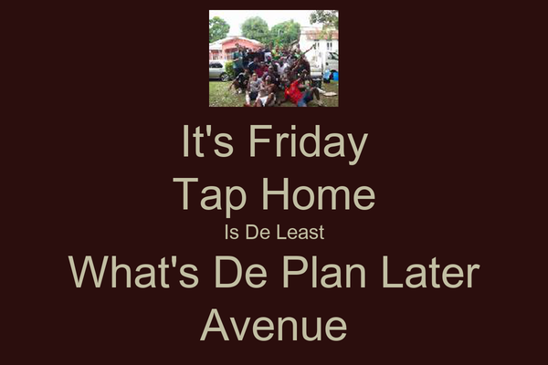 It's Friday Tap Home Is De Least What's De Plan Later Avenue