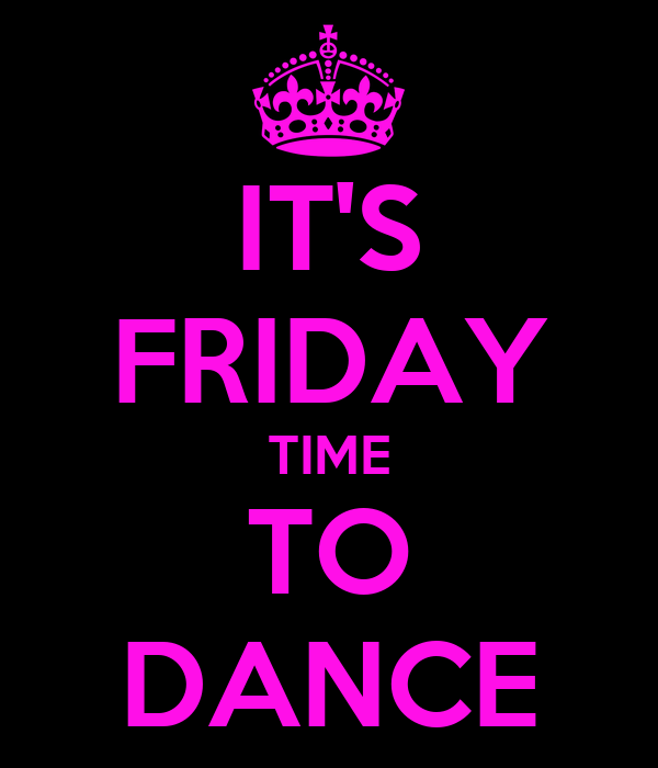 IT'S FRIDAY TIME TO DANCE
