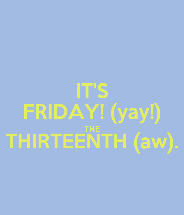 IT'S FRIDAY! (yay!) THE THIRTEENTH (aw).