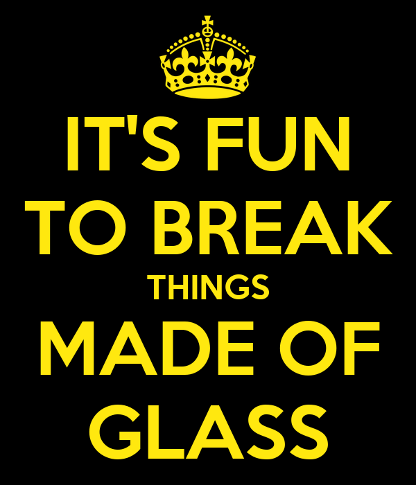 IT'S FUN TO BREAK THINGS MADE OF GLASS