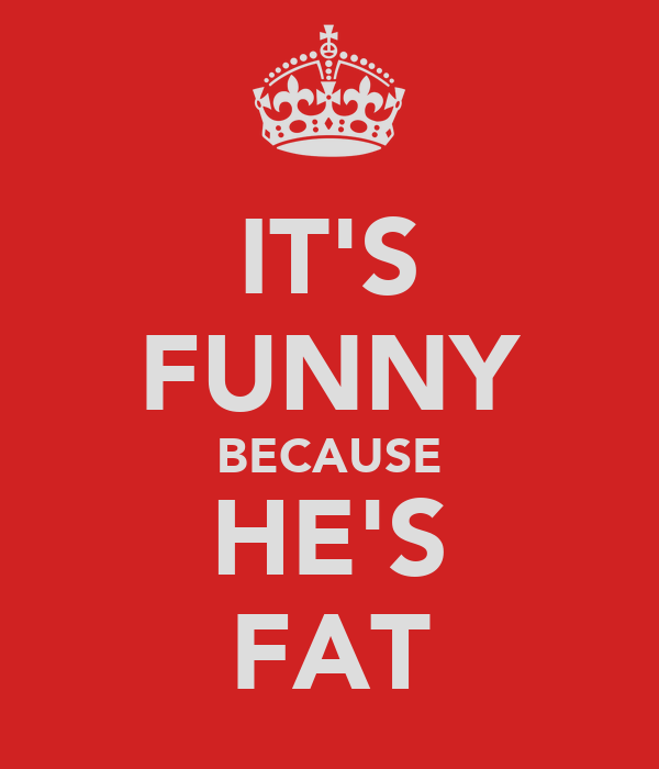 IT'S FUNNY BECAUSE HE'S FAT