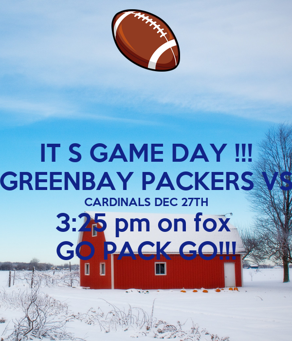 IT S GAME DAY !!! GREENBAY PACKERS VS CARDINALS DEC 27TH 3:25 pm on fox  GO PACK GO!!!