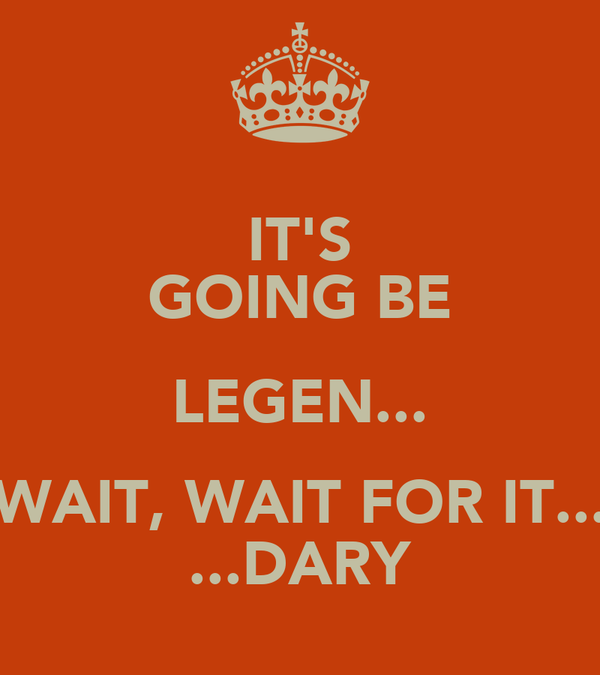 IT'S GOING BE LEGEN... WAIT, WAIT FOR IT... ...DARY