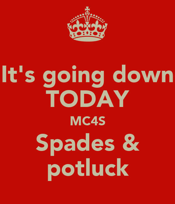 It's going down TODAY MC4S Spades & potluck