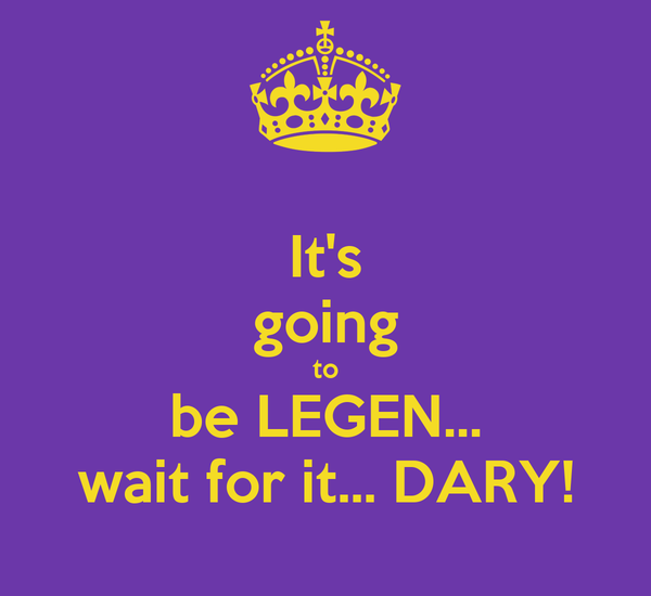It's going to be LEGEN... wait for it... DARY!