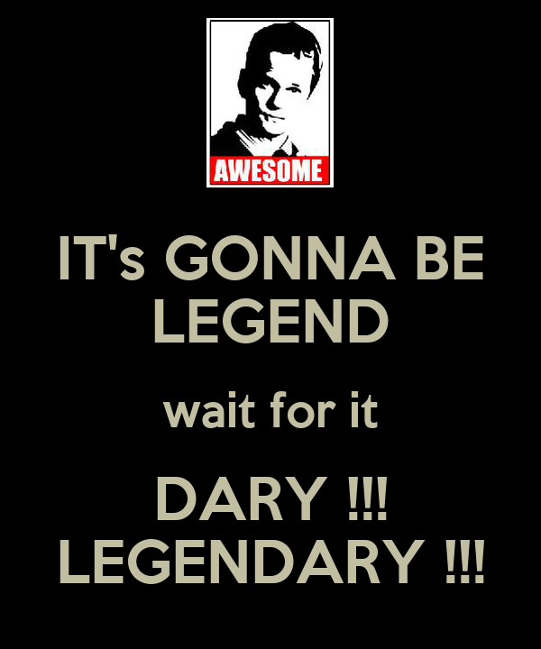 IT's GONNA BE LEGEND wait for it DARY !!! LEGENDARY !!!