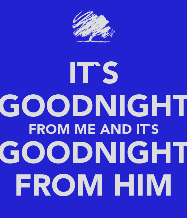 IT`S GOODNIGHT FROM ME AND IT`S GOODNIGHT FROM HIM