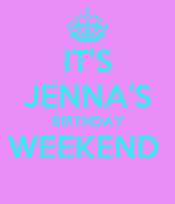 IT'S JENNA'S BIRTHDAY WEEKEND