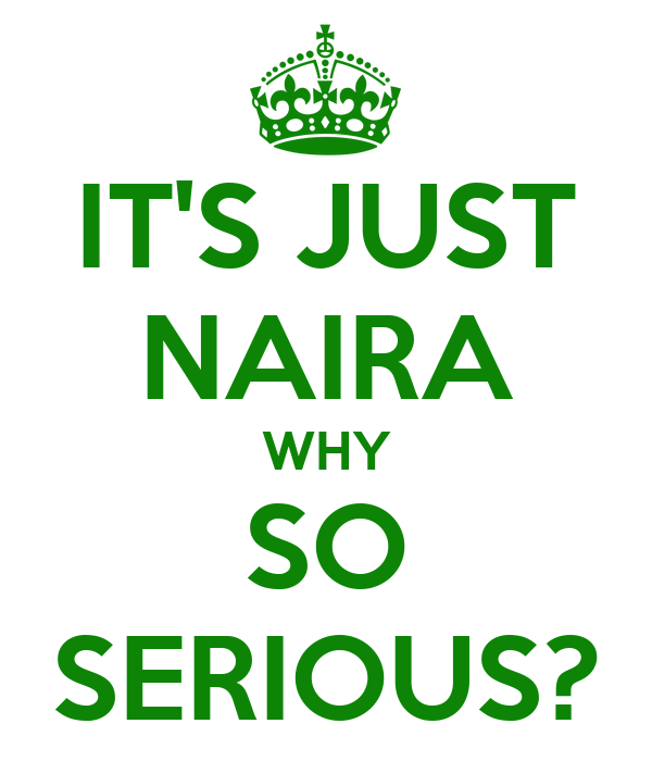 IT'S JUST NAIRA WHY SO SERIOUS?